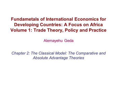 Fundametals of International Economics for Developing Countries: A Focus on Africa Volume 1: Trade Theory, Policy and Practice Alemayehu Geda Chapter 2: