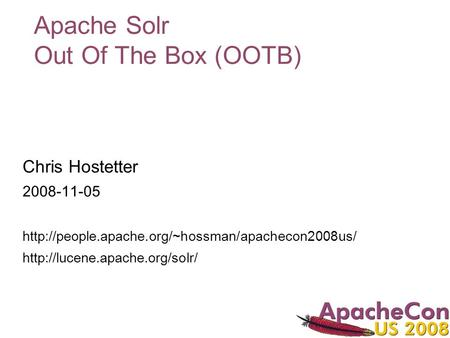 Apache Solr Out Of The Box (OOTB) Chris Hostetter 2008-11-05