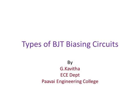 Types of BJT Biasing Circuits By G.Kavitha ECE Dept Paavai Engineering College.