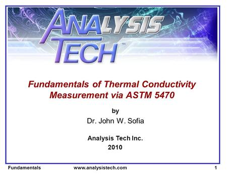 Fundamentals www.analysistech.com1 Fundamentals of Thermal Conductivity Measurement via ASTM 5470 by Dr. John W. Sofia Analysis Tech Inc. 2010.