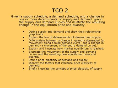 TCO 2 Given a supply schedule, a demand schedule, and a change in one or more determinants of supply and demand, graph the supply and demand curves and.