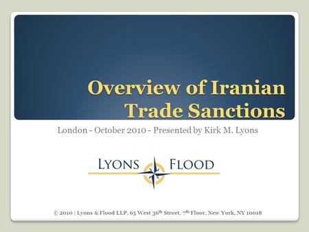 Overview of Iranian Trade Sanctions London - October 2010 - Presented by Kirk M. Lyons © 2010 | Lyons & Flood LLP, 65 West 36 th Street, 7 th Floor, New.