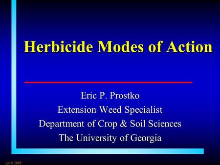 Herbicide Modes of Action Eric P. Prostko Extension Weed Specialist Department of Crop & Soil Sciences The University of Georgia April 2008.