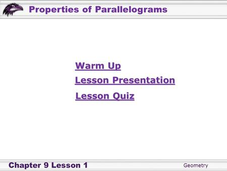 Geometry Chapter 9 Lesson 1 Properties of Parallelograms Warm Up Warm Up Lesson Presentation Lesson Presentation Lesson Quiz Lesson Quiz.