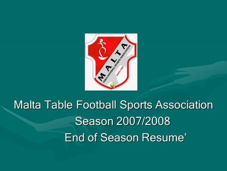 Malta Table Football Sports Association Season 2007/2008 Season 2007/2008 End of Season Resume End of Season Resume.