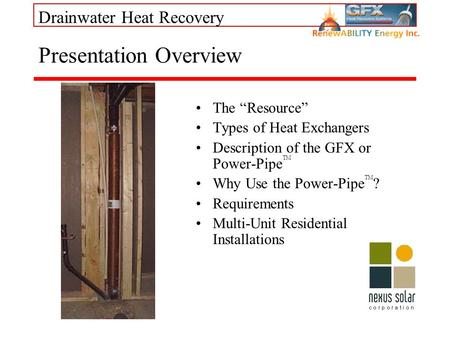 Drainwater Heat Recovery Presentation Overview The Resource Types of Heat Exchangers Description of the GFX or Power-Pipe TM Why Use the Power-Pipe TM.