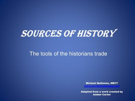 Sources of History Michael Quiñones, NBCT www.socialstudiesguy.com Adapted from a work created by Amber Carter The tools of the historians trade.