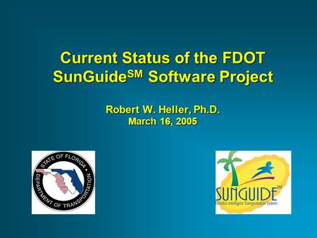 Current Status of the FDOT SunGuide SM Software Project Robert W. Heller, Ph.D. March 16, 2005.