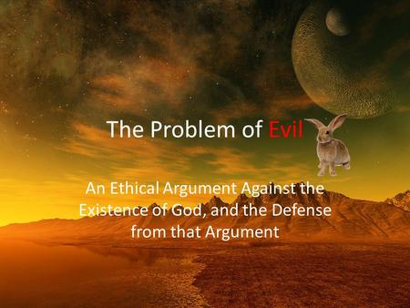 The Problem of Evil An Ethical Argument Against the Existence of God, and the Defense from that Argument.