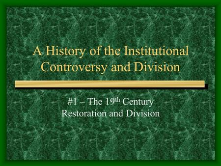 A History of the Institutional Controversy and Division #1 – The 19 th Century Restoration and Division.