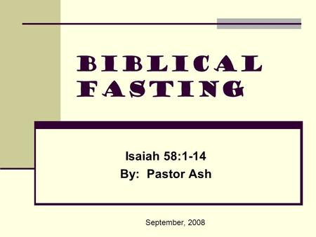 Biblical Fasting Isaiah 58:1-14 By: Pastor Ash September, 2008.