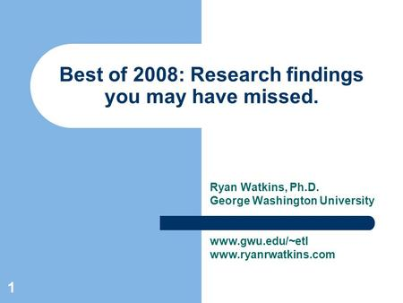 1 Best of 2008: Research findings you may have missed. Ryan Watkins, Ph.D. George Washington University www.gwu.edu/~etl www.ryanrwatkins.com.