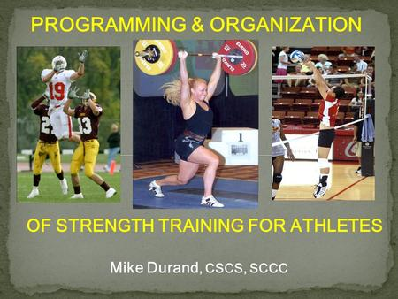 PROGRAMMING & ORGANIZATION OF STRENGTH TRAINING FOR ATHLETES Mike Durand, CSCS, SCCC.