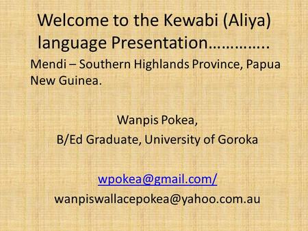 Welcome to the Kewabi (Aliya) language Presentation………….. Mendi – Southern Highlands Province, Papua New Guinea. Wanpis Pokea, B/Ed Graduate, University.