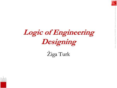 Univ. of Ljubljana, FGG IKPIR, Chair of Construction Informatics Logic of Engineering Designing Žiga Turk.