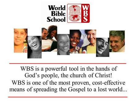 WBS is a powerful tool in the hands of Gods people, the church of Christ! WBS is one of the most proven, cost-effective means of spreading the Gospel to.