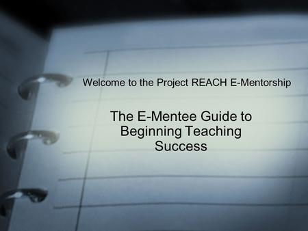 The E-Mentee Guide to Beginning Teaching Success Welcome to the Project REACH E-Mentorship.