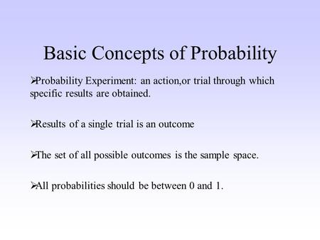Basic Concepts of Probability Probability Experiment: an action,or trial through which specific results are obtained. Results of a single trial is an outcome.