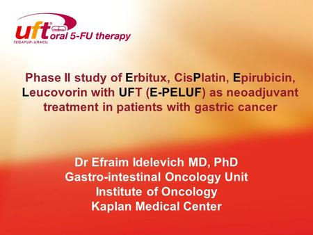 Phase II study of Erbitux, CisPlatin, Epirubicin, Leucovorin with UFT (E-PELUF) as neoadjuvant treatment in patients with gastric cancer Dr Efraim Idelevich.