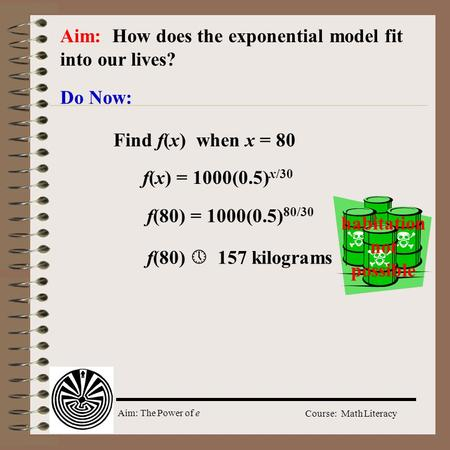 Aim: The Power of e Course: Math Literacy Aim: How does the exponential model fit into our lives? Do Now: f(x) = 1000(0.5) x/30 Find f(x) when x = 80 f(80)