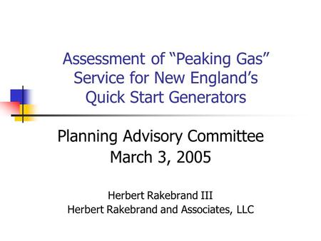 Assessment of Peaking Gas Service for New Englands Quick Start Generators Planning Advisory Committee March 3, 2005 Herbert Rakebrand III Herbert Rakebrand.