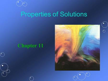 Properties of Solutions Chapter 11. Solutions... the components of a mixture are uniformly intermingled (the mixture is homogeneous).