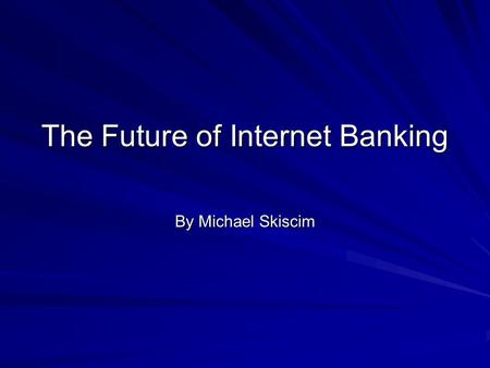 The Future of Internet Banking By Michael Skiscim.
