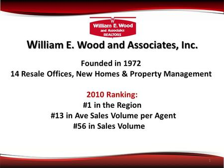 1 W illiam E. Wood and Associates, Inc. Founded in 1972 14 Resale Offices, New Homes & Property Management 2010 Ranking: #1 in the Region #13 in Ave Sales.