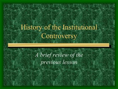 History of the Institutional Controversy A brief review of the previous lesson.
