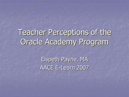Teacher Perceptions of the Oracle Academy Program Elspeth Payne, MA AACE E-Learn 2007.