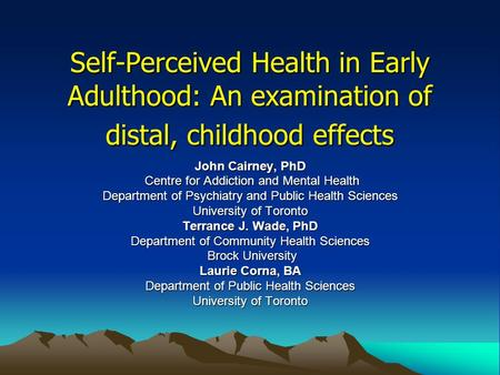 Self-Perceived Health in Early Adulthood: An examination of distal, childhood effects John Cairney, PhD Centre for Addiction and Mental Health Centre for.