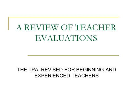 A REVIEW OF TEACHER EVALUATIONS THE TPAI-REVISED FOR BEGINNING AND EXPERIENCED TEACHERS.