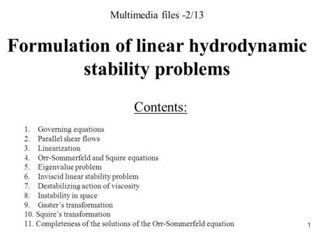 1 Multimedia files -2/13 Formulation of linear hydrodynamic stability problems Contents: 1. Governing equations 2. Parallel shear flows 3. Linearization.