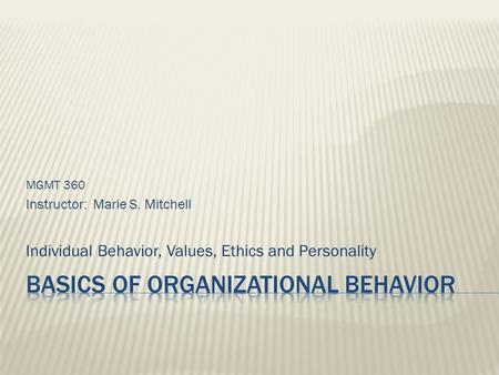 MGMT 360 Instructor: Marie S. Mitchell Individual Behavior, Values, Ethics and Personality.