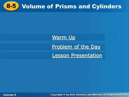 8-5 Volume of Prisms and Cylinders Course 3 Warm Up Warm Up Problem of the Day Problem of the Day Lesson Presentation Lesson Presentation.