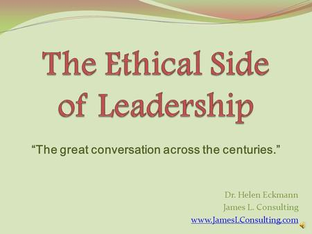 Dr. Helen Eckmann James L. Consulting www.JamesLConsulting.com The great conversation across the centuries.