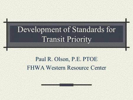 Development of Standards for Transit Priority Paul R. Olson, P.E. PTOE FHWA Western Resource Center.