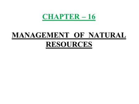 CHAPTER – 16 MANAGEMENT OF NATURAL RESOURCES. 1) Natural resources :- Natural resources are the resources available in a nature like air, water, sunlight,