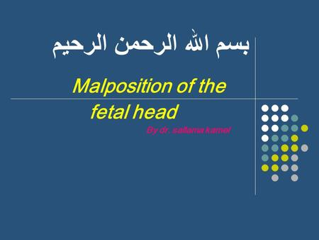 بسم الله الرحمن الرحيم Malposition of the fetal head By dr. sallama kamel.