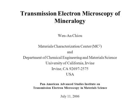 Transmission Electron Microscopy of Mineralogy Wen-An Chiou Materials Characterization Center (MC 2 ) and Department of Chemical Engineering and Materials.