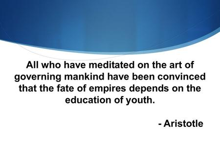 All who have meditated on the art of governing mankind have been convinced that the fate of empires depends on the education of youth. - Aristotle.