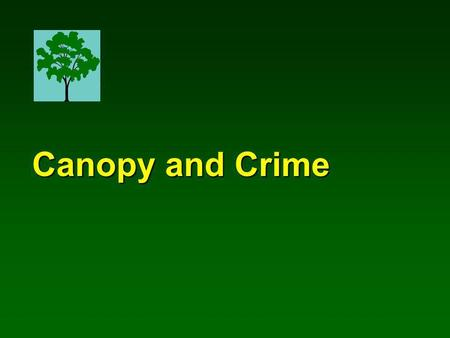 Canopy and Crime Canopy and Crime. Frances E. Kuo A study conducted by Natural Resources & Environmental Sciences University of Illinois at Urbana-Champaign.