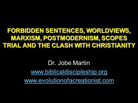 FORBIDDEN SENTENCES, WORLDVIEWS, MARXISM, POSTMODERNISM, SCOPES TRIAL AND THE CLASH WITH CHRISTIANITY Dr. Jobe Martin www.biblicaldiscipleship.org www.evolutionofacreationist.com.
