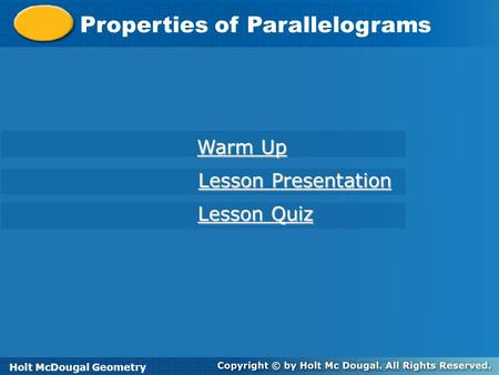 Holt McDougal Geometry Properties of Parallelograms Holt Geometry Warm Up Warm Up Lesson Presentation Lesson Presentation Lesson Quiz Lesson Quiz Holt.