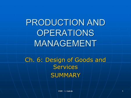 POM - J. Galván 1 PRODUCTION AND OPERATIONS MANAGEMENT Ch. 6: Design of Goods and Services SUMMARY.
