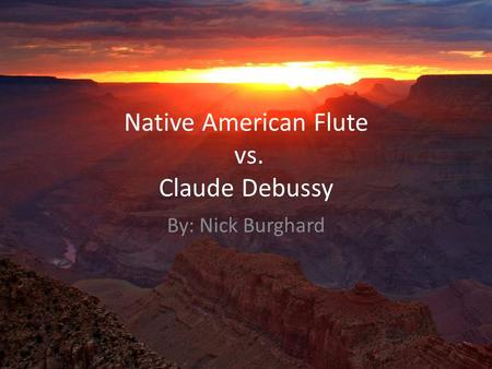 Native American Flute vs. Claude Debussy By: Nick Burghard.