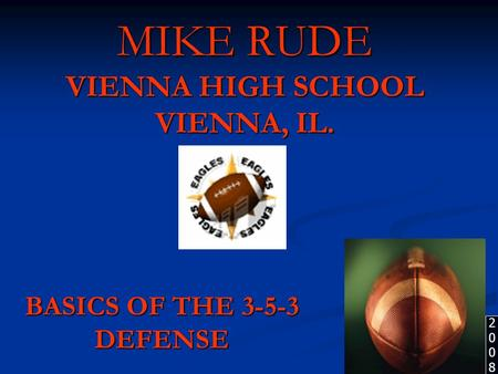 MIKE RUDE VIENNA HIGH SCHOOL VIENNA, IL. BASICS OF THE 3-5-3 DEFENSE 20082008.