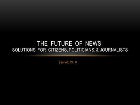 Bennett, Ch. 8 THE FUTURE OF NEWS: SOLUTIONS FOR CITIZENS, POLITICIANS, & JOURNALISTS.