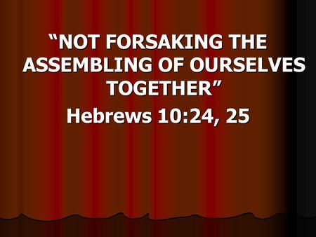 NOT FORSAKING THE ASSEMBLING OF OURSELVES TOGETHER Hebrews 10:24, 25.