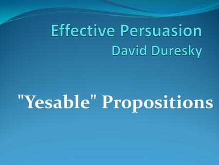 Yesable Propositions. Its all around us! Where do we encounter persuasion?